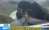 【央视】张家界 黔张常铁路长湾澧水大桥合龙